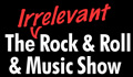 The Irrelevant Rock and Roll and Music Show