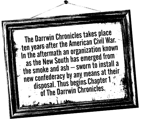 Intro paragraph for General Store: The Darrwin Chronicles takes place ten years after the American Civil War. In the aftermath an organization known as the New South has emerged from the smoke and ash, sworn to install a new confederacy by any means at their disposal. Thus begins Chapter 1 of The Darrwin Chronicles.