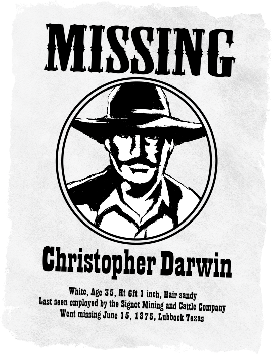 Western style missing poster of Christopher Darwin. White, Age 35, Ht 6ft 1 inch, Hair sandy. Last seen employed by the Signet Mining and Cattle Company. Went missing June 15, 1875, Lubbock Texas.