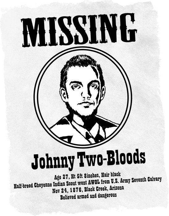 Western style missing poster of Johnny Two-Bloods. Age 27, Ht 5ft 8inches, Hair black. Half-breed Cheyenne Indian Scout went AWOL from U.S. Army Seventh Calvary. Nov 24, 1876, Black Creek, Arizona. Believed armed and dangerous.