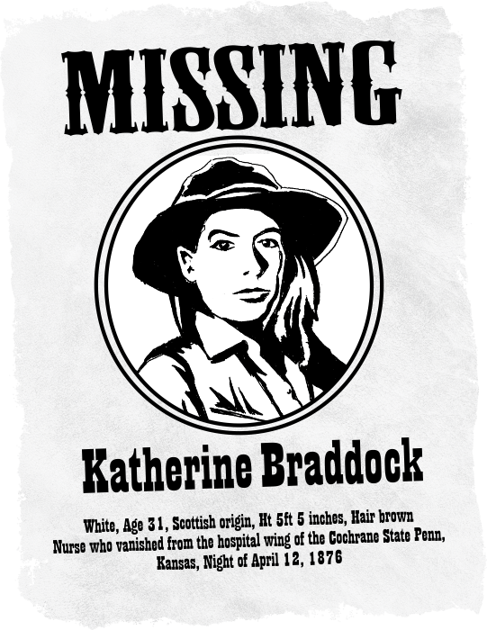 Western style missing poster of Katherine Louise Braddock. White, Age 31, Scottish origin, Ht 5ft 5 inches, Hair brown. Nurse who vanished from the hospital wing of the Cochrane State Penn, Kansas, Night of April 12, 1876.